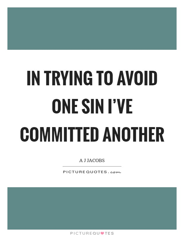 In trying to avoid one sin I've committed another Picture Quote #1