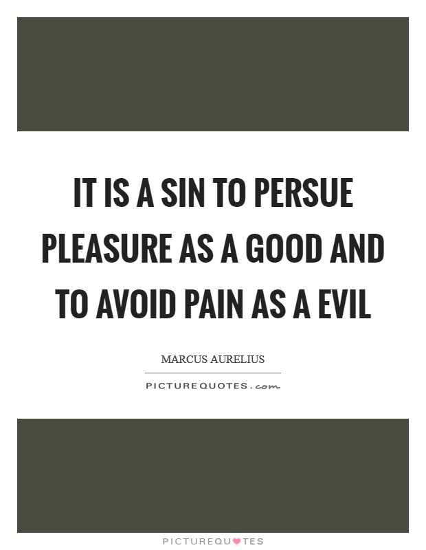 It is a sin to persue pleasure as a good and to avoid pain as a evil Picture Quote #1