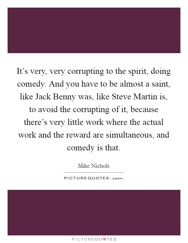 It's very, very corrupting to the spirit, doing comedy. And you have to be almost a saint, like Jack Benny was, like Steve Martin is, to avoid the corrupting of it, because there's very little work where the actual work and the reward are simultaneous, and comedy is that Picture Quote #1