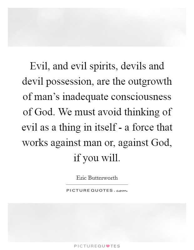 Evil, and evil spirits, devils and devil possession, are the outgrowth of man's inadequate consciousness of God. We must avoid thinking of evil as a thing in itself - a force that works against man or, against God, if you will Picture Quote #1