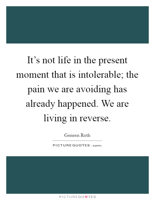 It's not life in the present moment that is intolerable; the pain we are avoiding has already happened. We are living in reverse. Picture Quote #1