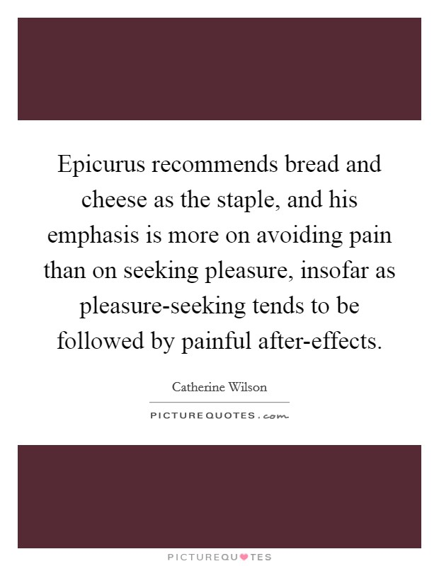 Epicurus recommends bread and cheese as the staple, and his emphasis is more on avoiding pain than on seeking pleasure, insofar as pleasure-seeking tends to be followed by painful after-effects Picture Quote #1