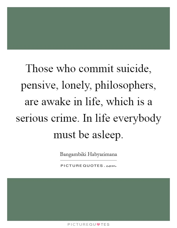 Those who commit suicide, pensive, lonely, philosophers, are awake in life, which is a serious crime. In life everybody must be asleep Picture Quote #1