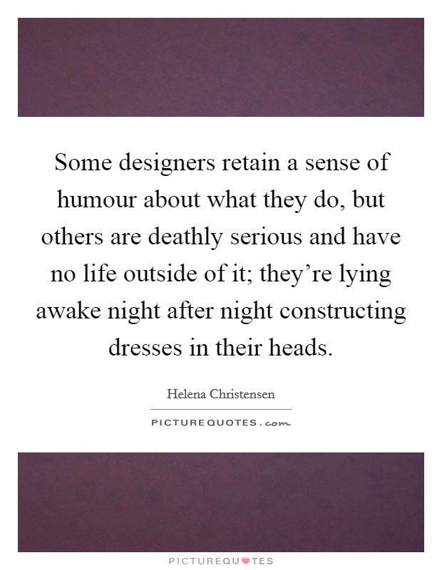 Some designers retain a sense of humour about what they do, but others are deathly serious and have no life outside of it; they're lying awake night after night constructing dresses in their heads Picture Quote #1