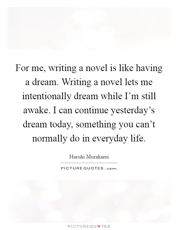 For me, writing a novel is like having a dream. Writing a novel lets me intentionally dream while I'm still awake. I can continue yesterday's dream today, something you can't normally do in everyday life Picture Quote #1