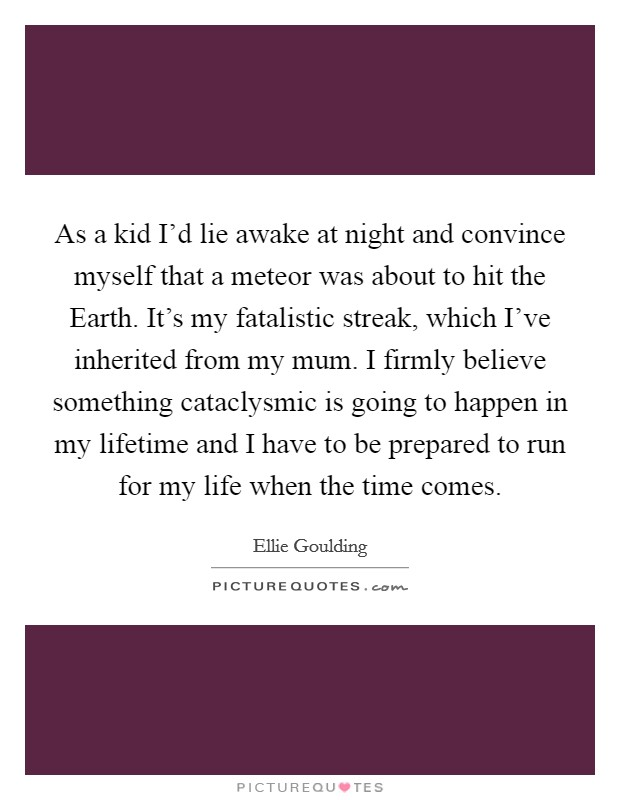 As a kid I'd lie awake at night and convince myself that a meteor was about to hit the Earth. It's my fatalistic streak, which I've inherited from my mum. I firmly believe something cataclysmic is going to happen in my lifetime and I have to be prepared to run for my life when the time comes Picture Quote #1