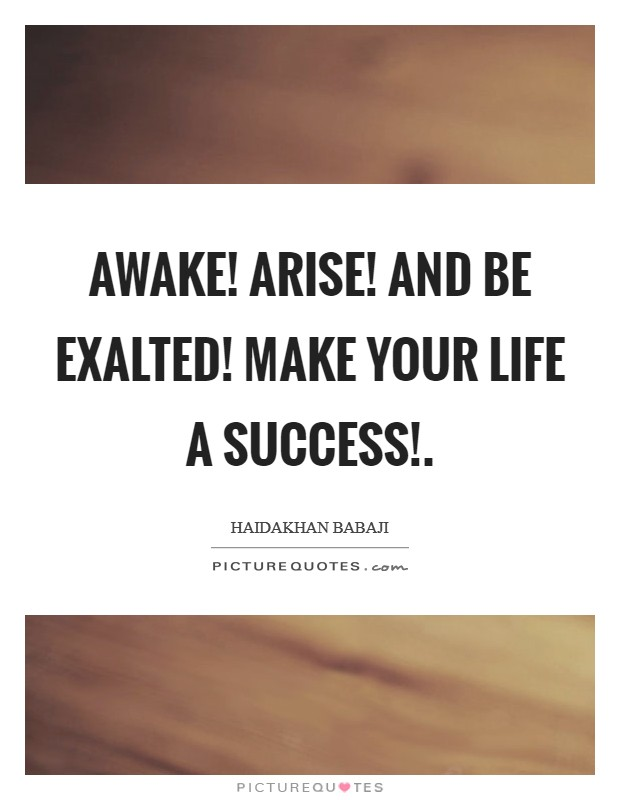 Awake! Arise! And be exalted! Make your life a success! Picture Quote #1