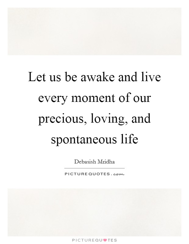 Let us be awake and live every moment of our precious, loving, and spontaneous life Picture Quote #1