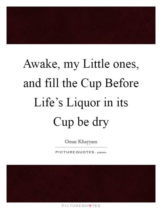Awake, my Little ones, and fill the Cup Before Life's Liquor in its Cup be dry Picture Quote #1