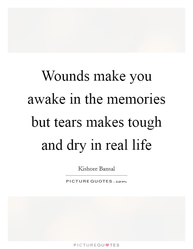 Wounds make you awake in the memories but tears makes tough and dry in real life Picture Quote #1