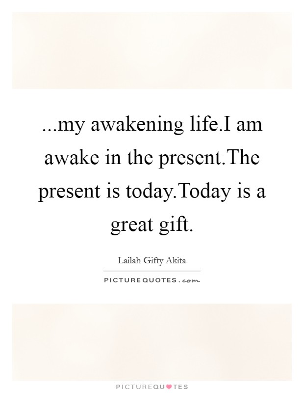 ...my awakening life.I am awake in the present.The present is today.Today is a great gift Picture Quote #1
