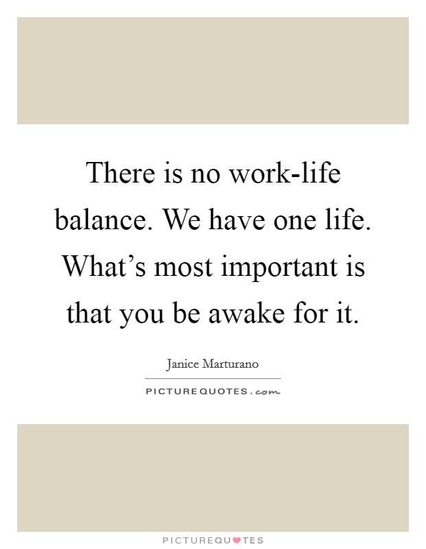 There is no work-life balance. We have one life. What's most important is that you be awake for it Picture Quote #1