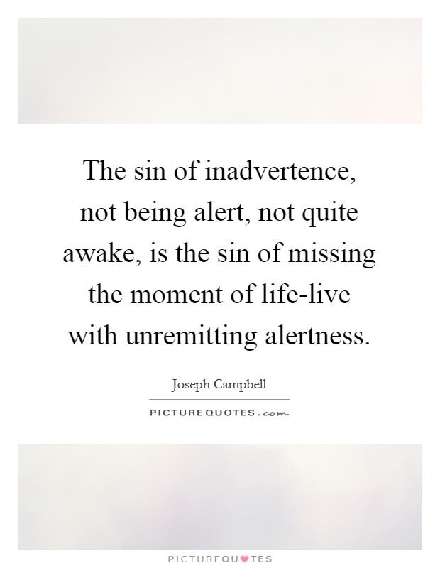 The sin of inadvertence, not being alert, not quite awake, is the sin of missing the moment of life-live with unremitting alertness Picture Quote #1