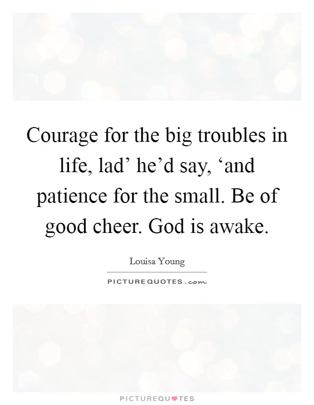 Courage for the big troubles in life, lad' he'd say, 'and patience for the small. Be of good cheer. God is awake Picture Quote #1