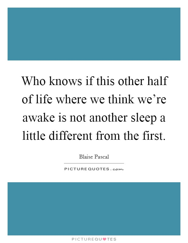 Who knows if this other half of life where we think we're awake is not another sleep a little different from the first Picture Quote #1