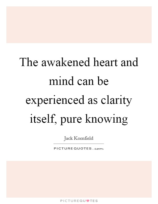 The awakened heart and mind can be experienced as clarity itself, pure knowing Picture Quote #1