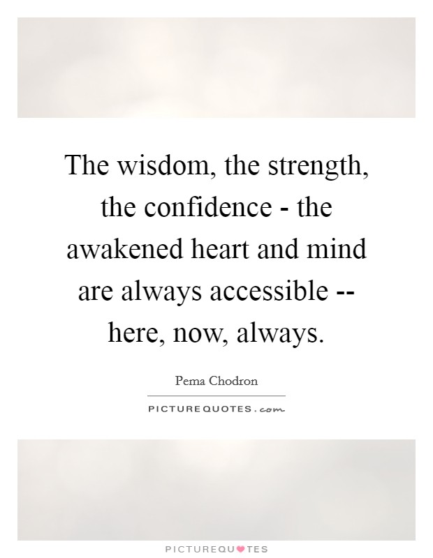 The wisdom, the strength, the confidence - the awakened heart and mind are always accessible -- here, now, always Picture Quote #1