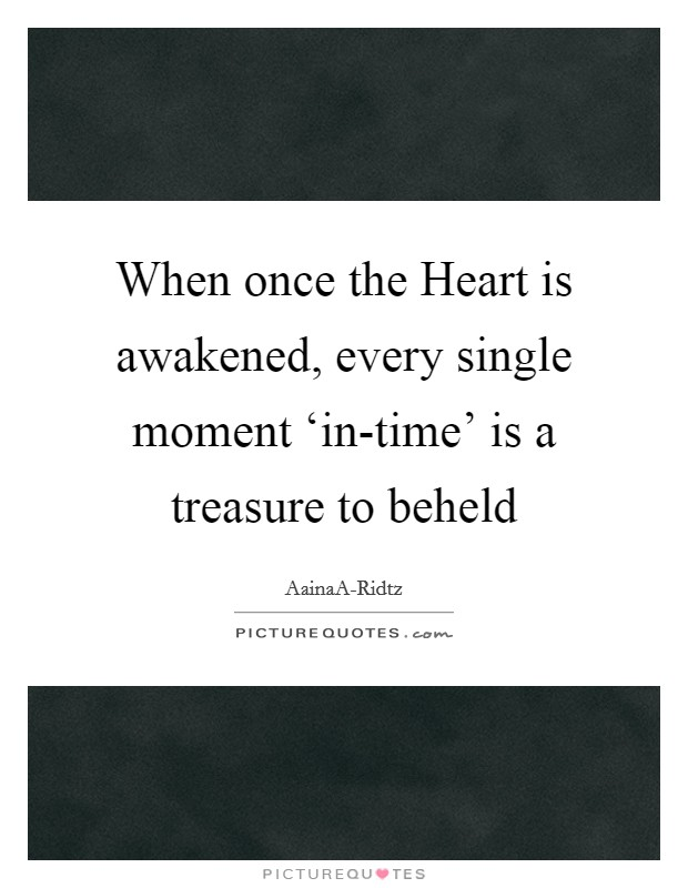 When once the Heart is awakened, every single moment 'in-time' is a treasure to beheld Picture Quote #1