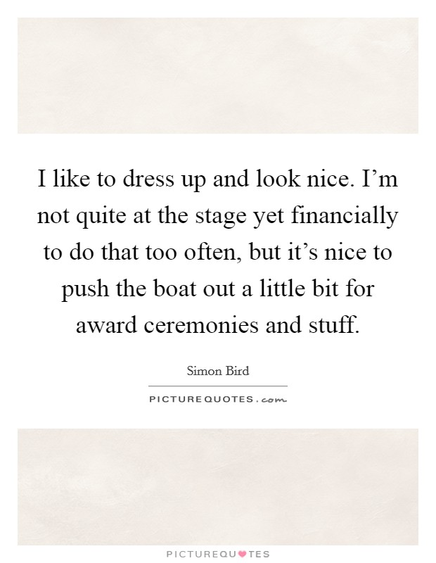 I like to dress up and look nice. I'm not quite at the stage yet financially to do that too often, but it's nice to push the boat out a little bit for award ceremonies and stuff Picture Quote #1