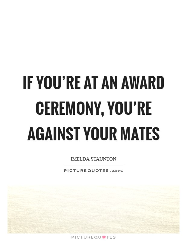If you're at an award ceremony, you're against your mates Picture Quote #1