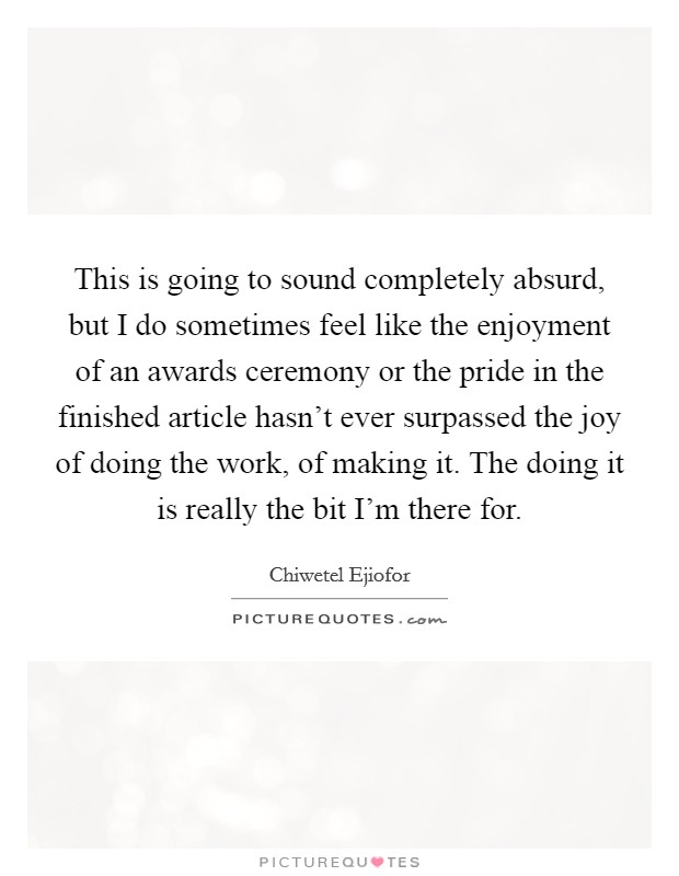 This is going to sound completely absurd, but I do sometimes feel like the enjoyment of an awards ceremony or the pride in the finished article hasn't ever surpassed the joy of doing the work, of making it. The doing it is really the bit I'm there for. Picture Quote #1
