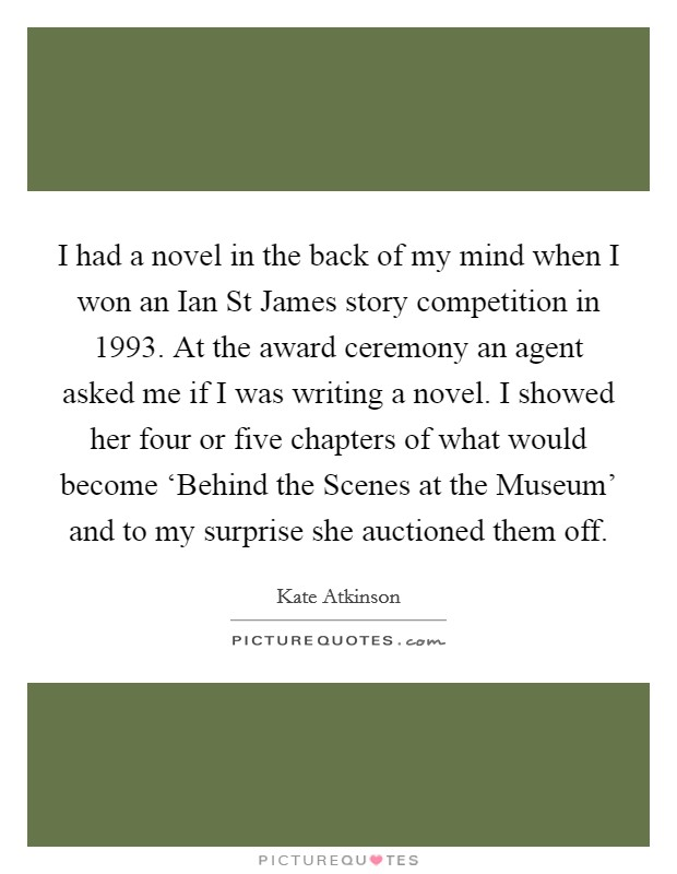 I had a novel in the back of my mind when I won an Ian St James story competition in 1993. At the award ceremony an agent asked me if I was writing a novel. I showed her four or five chapters of what would become 'Behind the Scenes at the Museum' and to my surprise she auctioned them off Picture Quote #1