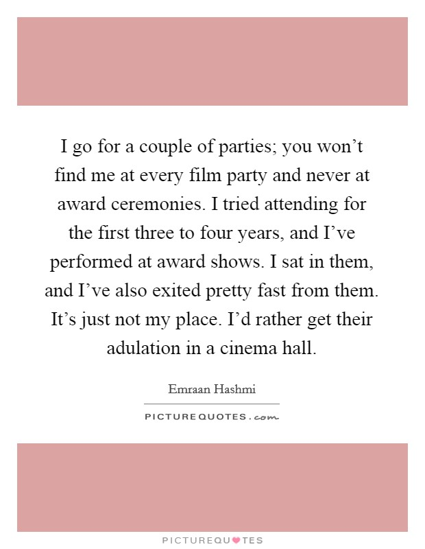 I go for a couple of parties; you won't find me at every film party and never at award ceremonies. I tried attending for the first three to four years, and I've performed at award shows. I sat in them, and I've also exited pretty fast from them. It's just not my place. I'd rather get their adulation in a cinema hall Picture Quote #1