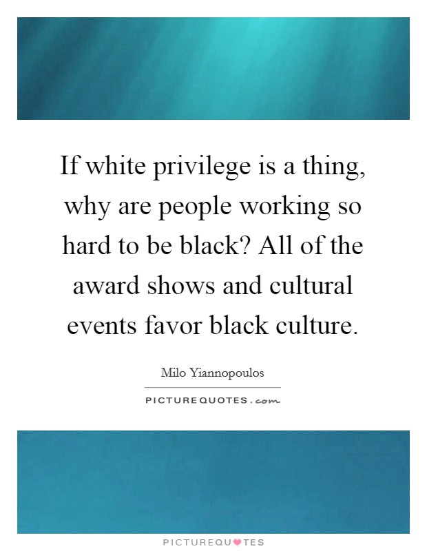 If white privilege is a thing, why are people working so hard to be black? All of the award shows and cultural events favor black culture Picture Quote #1
