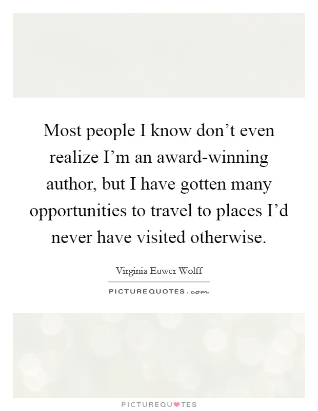 Most people I know don't even realize I'm an award-winning author, but I have gotten many opportunities to travel to places I'd never have visited otherwise. Picture Quote #1