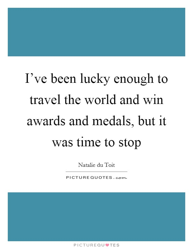 I've been lucky enough to travel the world and win awards and medals, but it was time to stop Picture Quote #1