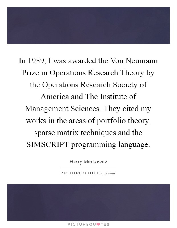 In 1989, I was awarded the Von Neumann Prize in Operations Research Theory by the Operations Research Society of America and The Institute of Management Sciences. They cited my works in the areas of portfolio theory, sparse matrix techniques and the SIMSCRIPT programming language Picture Quote #1