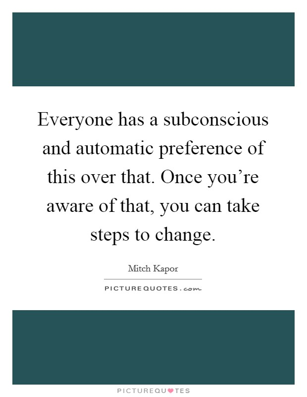 Everyone has a subconscious and automatic preference of this over that. Once you're aware of that, you can take steps to change Picture Quote #1