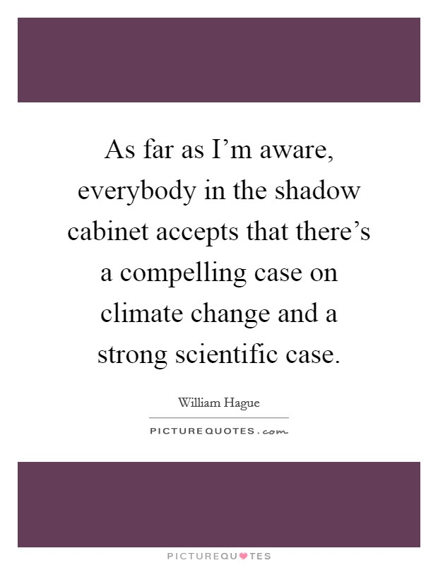As far as I'm aware, everybody in the shadow cabinet accepts that there's a compelling case on climate change and a strong scientific case. Picture Quote #1
