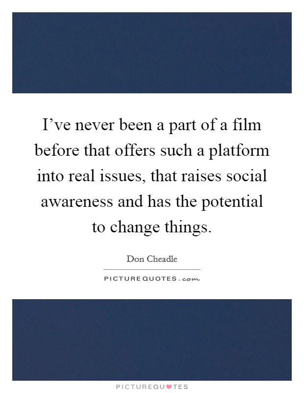 I've never been a part of a film before that offers such a platform into real issues, that raises social awareness and has the potential to change things Picture Quote #1