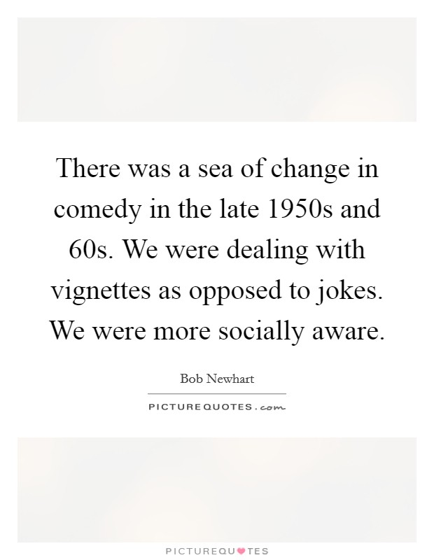 There was a sea of change in comedy in the late 1950s and  60s. We were dealing with vignettes as opposed to jokes. We were more socially aware Picture Quote #1