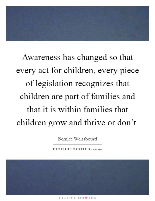 Awareness has changed so that every act for children, every piece of legislation recognizes that children are part of families and that it is within families that children grow and thrive or don't Picture Quote #1