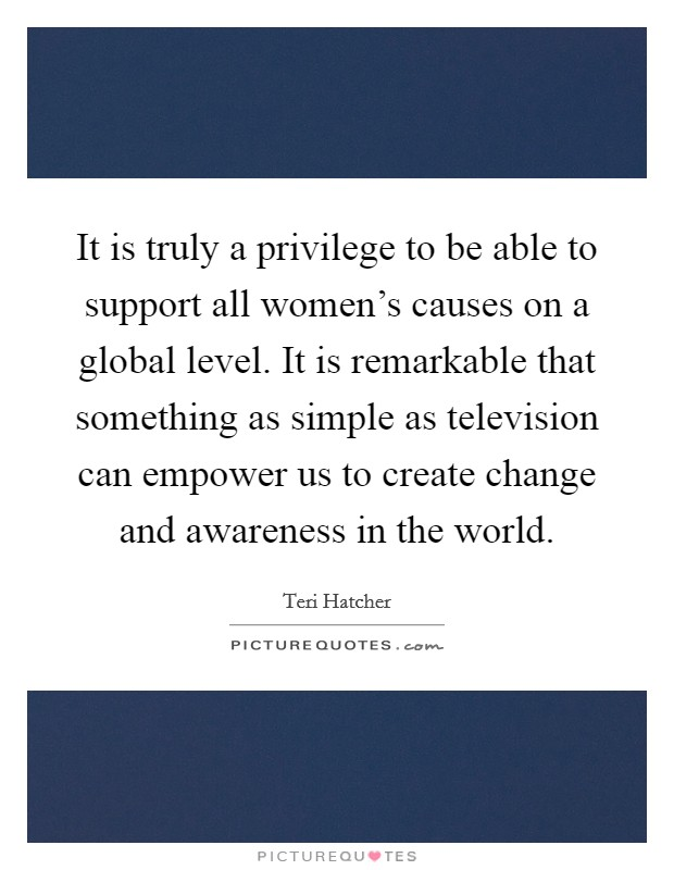 It is truly a privilege to be able to support all women's causes on a global level. It is remarkable that something as simple as television can empower us to create change and awareness in the world Picture Quote #1