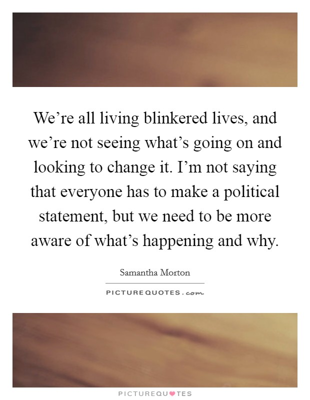 We're all living blinkered lives, and we're not seeing what's going on and looking to change it. I'm not saying that everyone has to make a political statement, but we need to be more aware of what's happening and why. Picture Quote #1