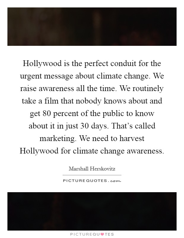 Hollywood is the perfect conduit for the urgent message about climate change. We raise awareness all the time. We routinely take a film that nobody knows about and get 80 percent of the public to know about it in just 30 days. That's called marketing. We need to harvest Hollywood for climate change awareness. Picture Quote #1