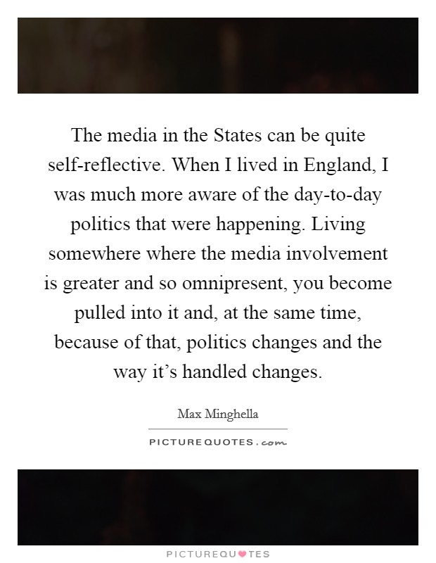 The media in the States can be quite self-reflective. When I lived in England, I was much more aware of the day-to-day politics that were happening. Living somewhere where the media involvement is greater and so omnipresent, you become pulled into it and, at the same time, because of that, politics changes and the way it's handled changes. Picture Quote #1