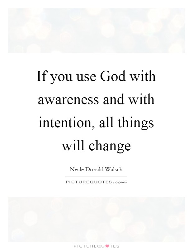 If you use God with awareness and with intention, all things will change Picture Quote #1