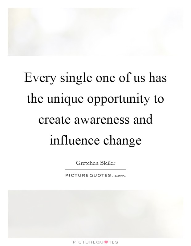 Every single one of us has the unique opportunity to create awareness and influence change Picture Quote #1