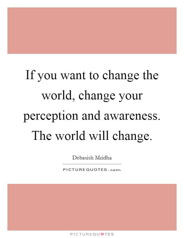 If you want to change the world, change your perception and awareness. The world will change Picture Quote #1