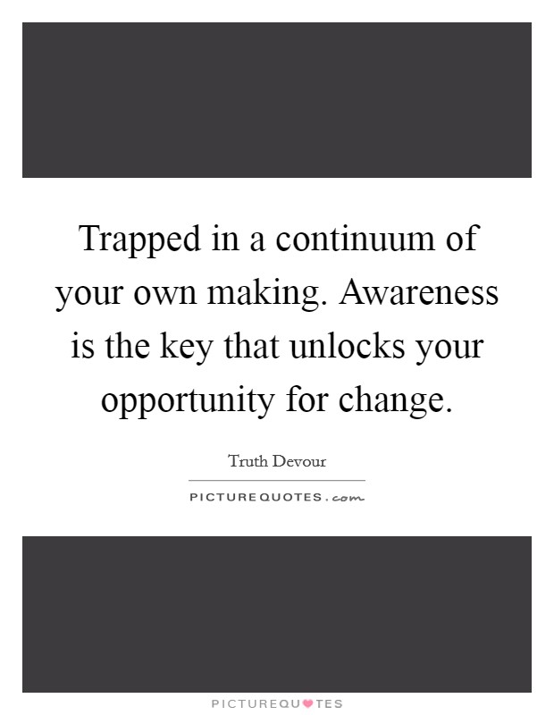 Trapped in a continuum of your own making. Awareness is the key that unlocks your opportunity for change Picture Quote #1