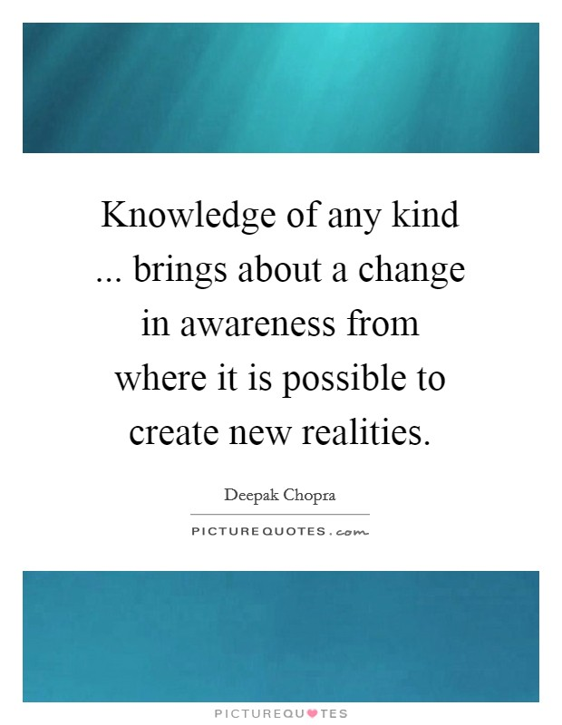 Knowledge of any kind ... brings about a change in awareness from where it is possible to create new realities Picture Quote #1
