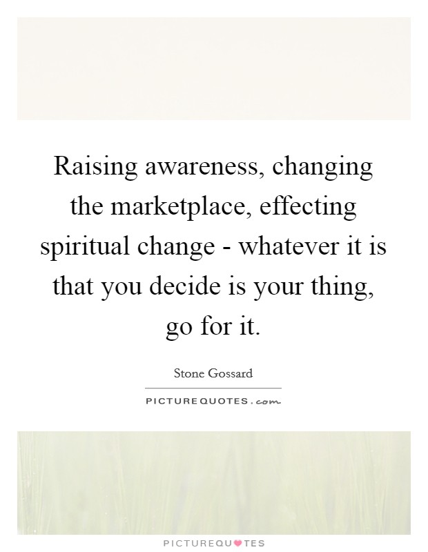 Raising awareness, changing the marketplace, effecting spiritual change - whatever it is that you decide is your thing, go for it. Picture Quote #1