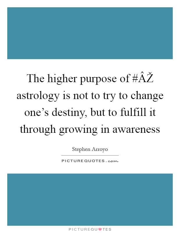 The higher purpose of #ÂŽ astrology is not to try to change one's destiny, but to fulfill it through growing in awareness Picture Quote #1