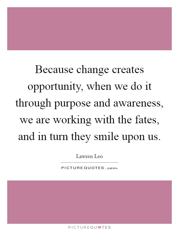 Because change creates opportunity, when we do it through purpose and awareness, we are working with the fates, and in turn they smile upon us Picture Quote #1