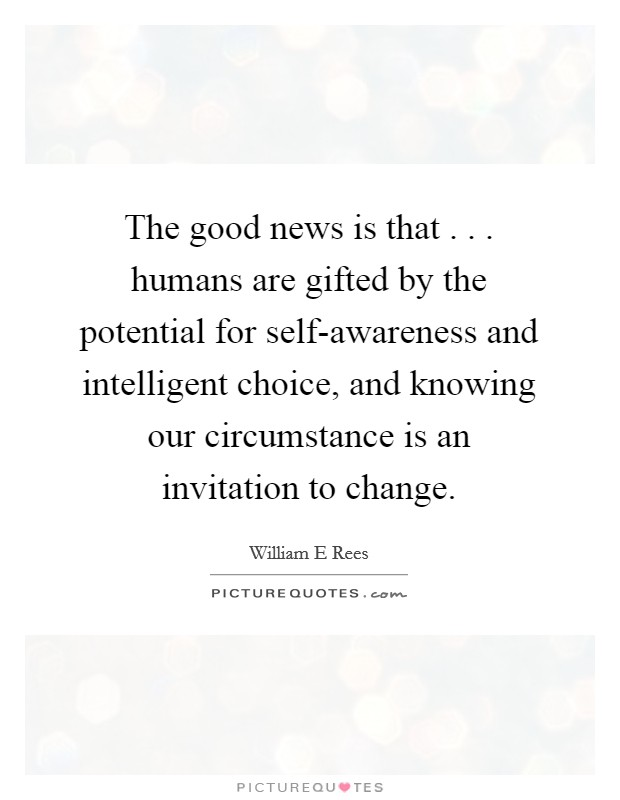 The good news is that . . . humans are gifted by the potential for self-awareness and intelligent choice, and knowing our circumstance is an invitation to change. Picture Quote #1