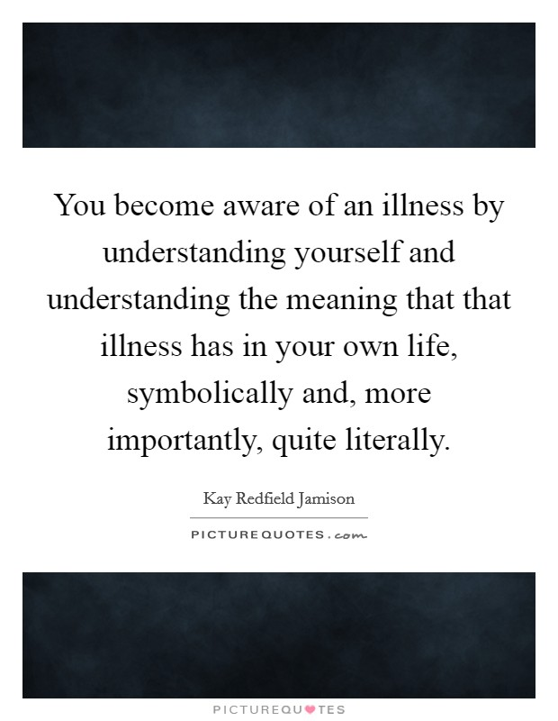 You become aware of an illness by understanding yourself and understanding the meaning that that illness has in your own life, symbolically and, more importantly, quite literally Picture Quote #1